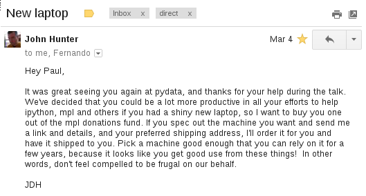Hey Paul, It was great seeing you again at pydata, and thanks for your help during the talk. We've decided that you could be a lot more productive in all your efforts to help ipython, mpl and others if you had a shiny new laptop, so I want to buy you one out of the mpl donations fund. If you spec out the machine you want and send me a link and details, and your preferred shipping address, I'll order it for you and have it shipped to you. Pick a machine good enough that you can rely on it for a few years, because it looks like you get good use from these things! In other words, don't feel compelled to be frugal on our behalf.  JDH